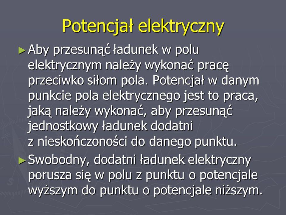 Potencjał elektryczny Aby przesunąć ładunek w polu elektrycznym należy wykonać pracę przeciwko siłom pola. Potencjał w danym punkcie pola elektryczneg