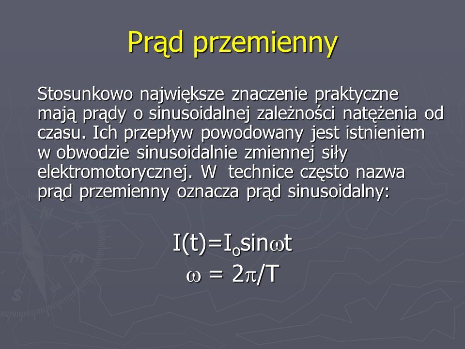 Prąd przemienny Stosunkowo największe znaczenie praktyczne mają prądy o sinusoidalnej zależności natężenia od czasu. Ich przepływ powodowany jest istn