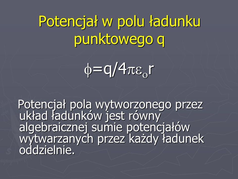 Potencjał w polu ładunku punktowego q =q/4 r =q/4 r Potencjał pola wytworzonego przez układ ładunków jest równy algebraicznej sumie potencjałów wytwar