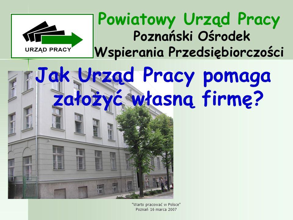Warto pracować w Polsce Poznań 16 marca 2007 Pieniądze na własną firmę Jednorazowe środki na podjęcie działalności gospodarczej ze środków Funduszu Pracy, Europejskiego Funduszu Społecznego, kwota finansowania – 13 312,00 zł, przeznaczenie środków: - - sfinansowanie zakupu narzędzi i urządzeń, sprzętu komputerowego, oprogramowania, - - remont i adaptację pomieszczeń, - - wyposażenie lokalu, - - zakup towarów, materiałów, artykułów biurowych - - reklamę.