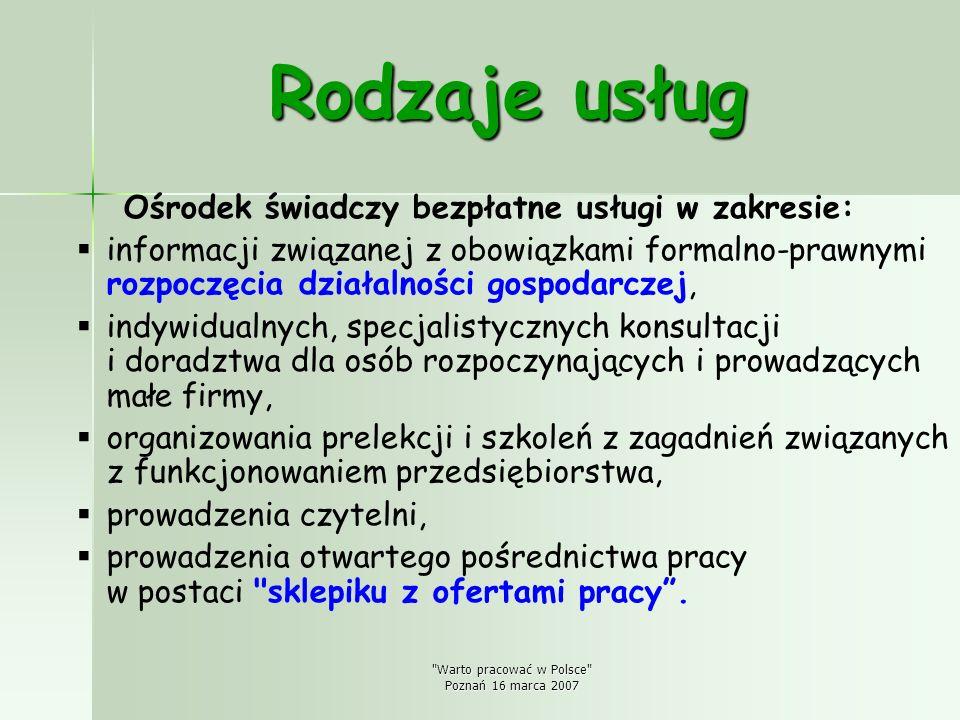 Warto pracować w Polsce Poznań 16 marca 2007 Rodzaje usług Ośrodek świadczy bezpłatne usługi w zakresie: informacji związanej z obowiązkami formalno-prawnymi rozpoczęcia działalności gospodarczej, indywidualnych, specjalistycznych konsultacji i doradztwa dla osób rozpoczynających i prowadzących małe firmy, organizowania prelekcji i szkoleń z zagadnień związanych z funkcjonowaniem przedsiębiorstwa, prowadzenia czytelni, prowadzenia otwartego pośrednictwa pracy w postaci sklepiku z ofertami pracy.