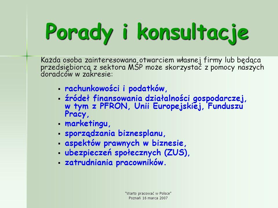 Warto pracować w Polsce Poznań 16 marca 2007 Porady i konsultacje Każda osoba zainteresowana otwarciem własnej firmy lub będąca przedsiębiorcą z sektora MŚP może skorzystać z pomocy naszych doradców w zakresie: rachunkowości i podatków, źródeł finansowania działalności gospodarczej, w tym z PFRON, Unii Europejskiej, Funduszu Pracy, marketingu, sporządzania biznesplanu, aspektów prawnych w biznesie, ubezpieczeń społecznych (ZUS), zatrudniania pracowników.
