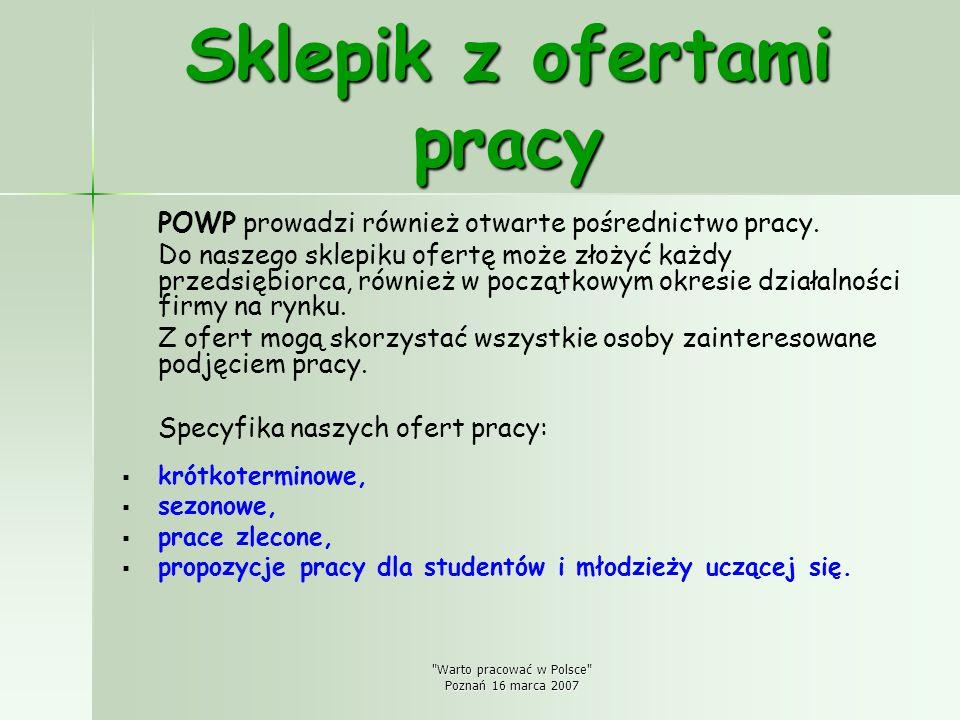 Warto pracować w Polsce Poznań 16 marca 2007 Sklepik z ofertami pracy POWP prowadzi również otwarte pośrednictwo pracy.