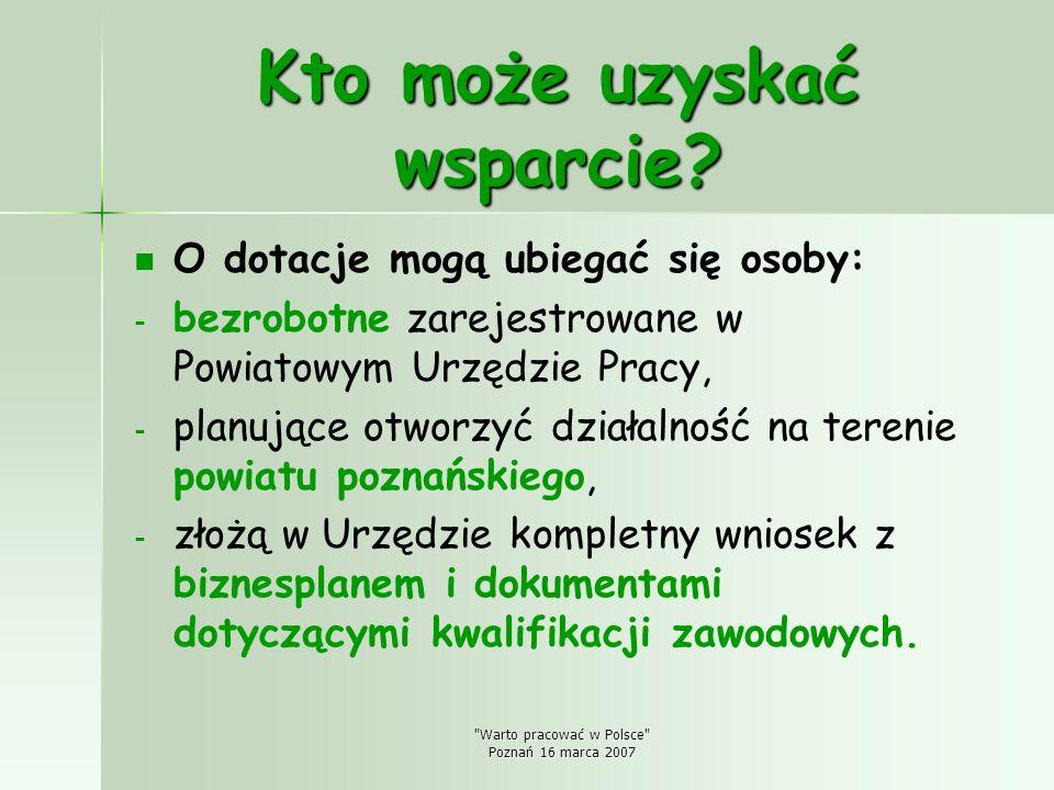 Warto pracować w Polsce Poznań 16 marca 2007 Zalety programu dotacje są bezzwrotne - wystarczy tylko poprowadzić działalność gospodarczą przez okres 12-u miesięcy od jej rozpoczęcia i wydatkować środki zgodnie z przeznaczeniem określonym w umowie, nie jest wymagane wniesienie finansowego wkładu własnego.