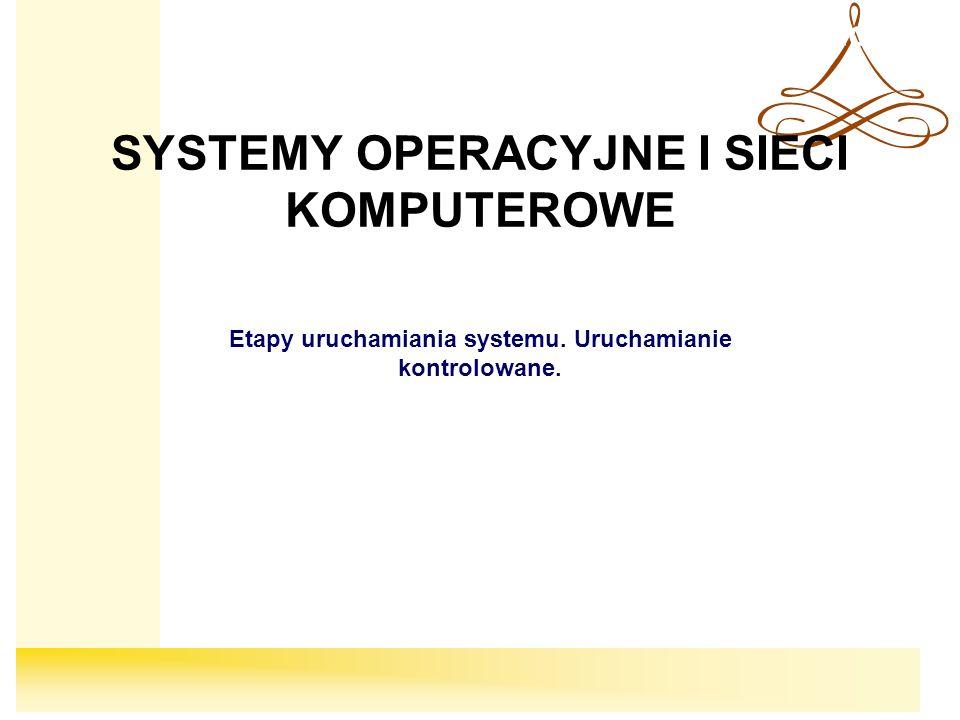 Systemy Operacyjne SYSTEMY OPERACYJNE I SIECI KOMPUTEROWE Etapy uruchamiania systemu. Uruchamianie kontrolowane.