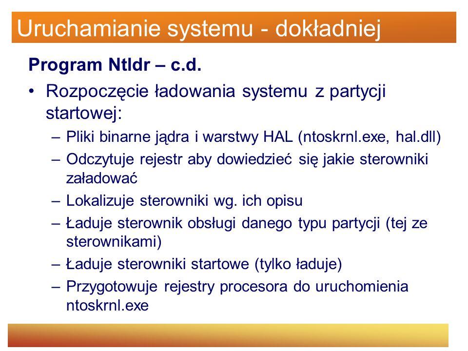 Uruchamianie systemu - dokładniej Program Ntldr – c.d. Rozpoczęcie ładowania systemu z partycji startowej: –Pliki binarne jądra i warstwy HAL (ntoskrn