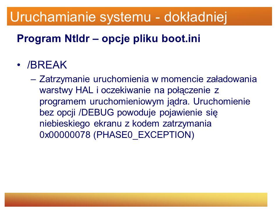 Uruchamianie systemu - dokładniej Program Ntldr – opcje pliku boot.ini /BREAK –Zatrzymanie uruchomienia w momencie załadowania warstwy HAL i oczekiwan