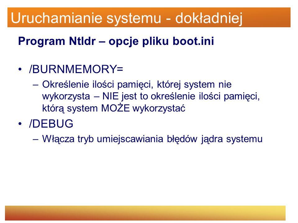 Uruchamianie systemu - dokładniej Program Ntldr – opcje pliku boot.ini /BURNMEMORY= –Określenie ilości pamięci, której system nie wykorzysta – NIE jes