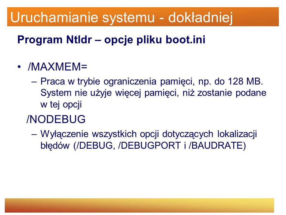 Uruchamianie systemu - dokładniej Program Ntldr – opcje pliku boot.ini /MAXMEM= –Praca w trybie ograniczenia pamięci, np. do 128 MB. System nie użyje