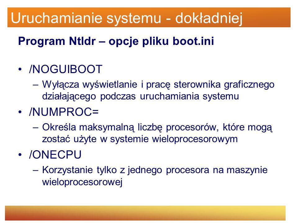 Uruchamianie systemu - dokładniej Program Ntldr – opcje pliku boot.ini /NOGUIBOOT –Wyłącza wyświetlanie i pracę sterownika graficznego działającego po