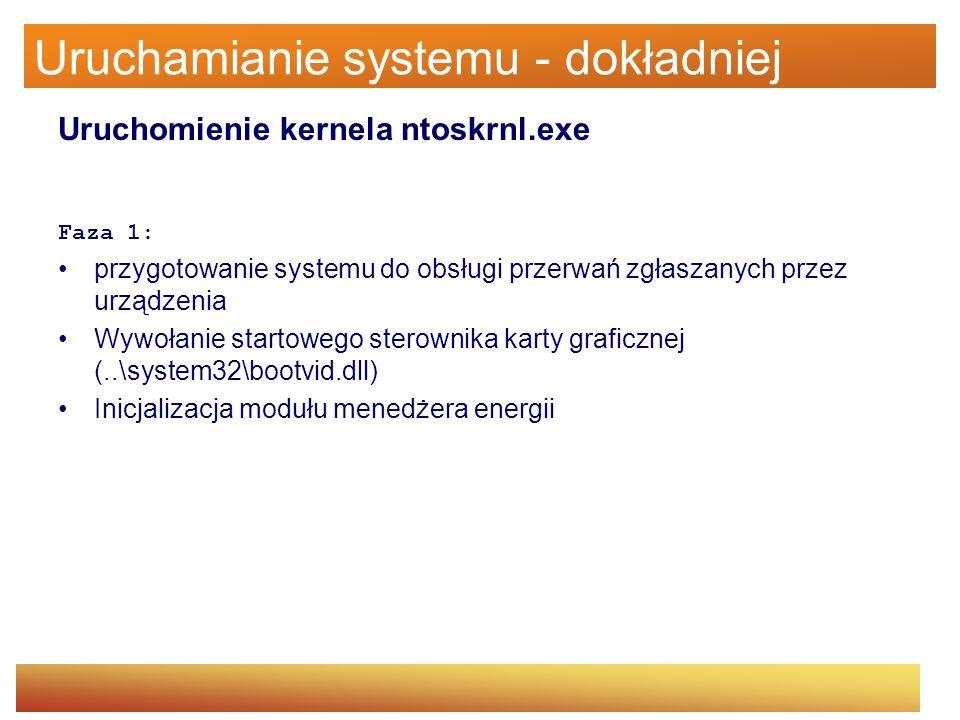Uruchamianie systemu - dokładniej Uruchomienie kernela ntoskrnl.exe Faza 1: przygotowanie systemu do obsługi przerwań zgłaszanych przez urządzenia Wyw