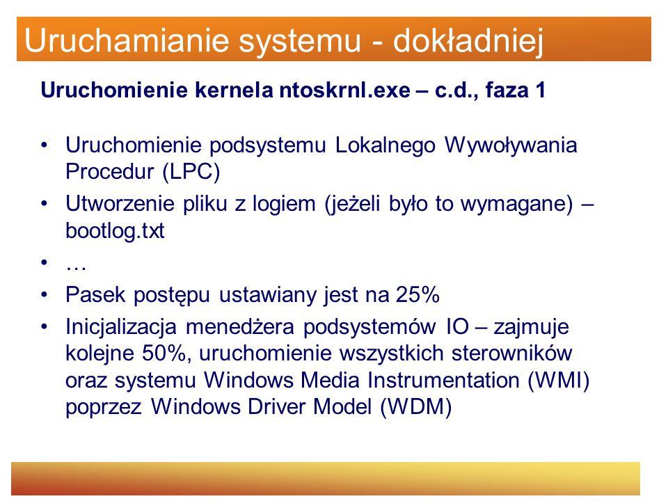 Uruchamianie systemu - dokładniej Uruchomienie kernela ntoskrnl.exe – c.d., faza 1 Uruchomienie podsystemu Lokalnego Wywoływania Procedur (LPC) Utworz