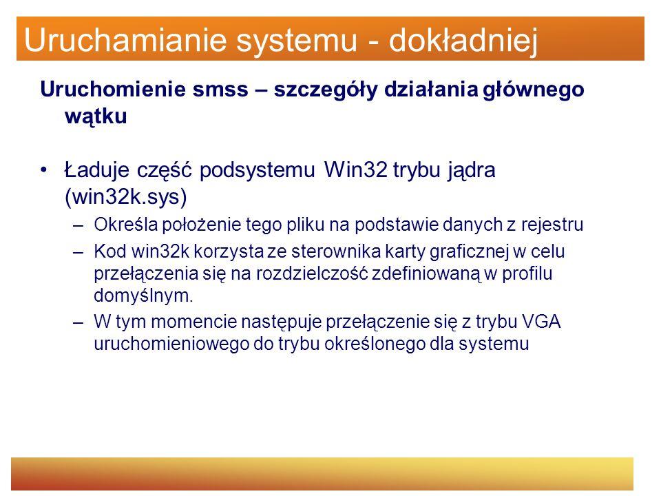 Uruchamianie systemu - dokładniej Uruchomienie smss – szczegóły działania głównego wątku Ładuje część podsystemu Win32 trybu jądra (win32k.sys) –Okreś