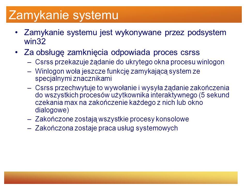 Zamykanie systemu Zamykanie systemu jest wykonywane przez podsystem win32 Za obsługę zamknięcia odpowiada proces csrss –Csrss przekazuje żądanie do uk