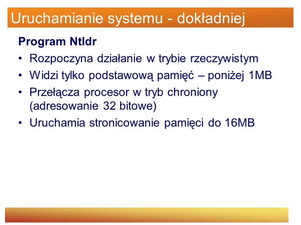Uruchamianie systemu - dokładniej Program Ntldr Dostęp do dysków odbywa się w trybie rzeczywistym (BIOS) Możliwy jest dostęp do podkatalogów i partycji Odczytanie pliku boot.ini –Jeżeli w boot.ini jest parę opcji startowych, pojawia się menu –Jeżeli w boot.ini zadeklarowano ładowanie systemu MSDOS to odbywa się ładowanie bootsect.dos, przełączenie do trybu 16-bitowego i wywołanie ponownie programu ładującego z MBR dla bootsect.dos