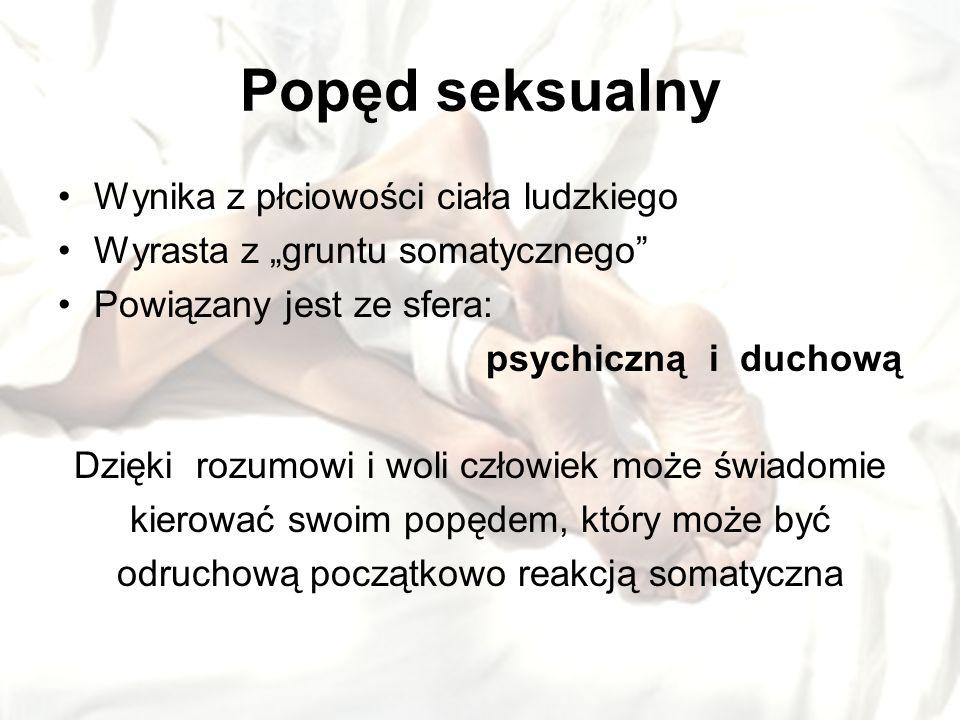 Popęd seksualny Wynika z płciowości ciała ludzkiego Wyrasta z gruntu somatycznego Powiązany jest ze sfera: psychiczną i duchową Dzięki rozumowi i woli