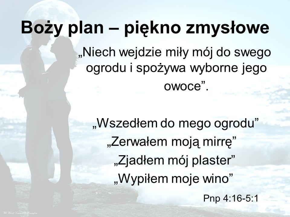 Boży plan – piękno zmysłowe Niech wejdzie miły mój do swego ogrodu i spożywa wyborne jego owoce. Wszedłem do mego ogrodu Zerwałem moją mirrę Zjadłem m