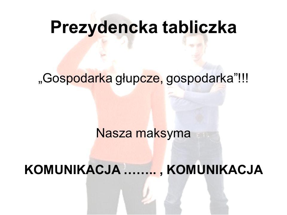 Prezydencka tabliczka Gospodarka głupcze, gospodarka!!! Nasza maksyma KOMUNIKACJA …….., KOMUNIKACJA