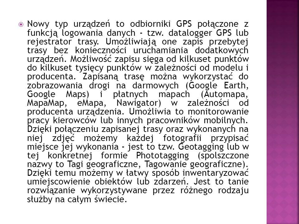 Nowy typ urządzeń to odbiorniki GPS połączone z funkcją logowania danych - tzw. datalogger GPS lub rejestrator trasy. Umożliwiają one zapis przebytej