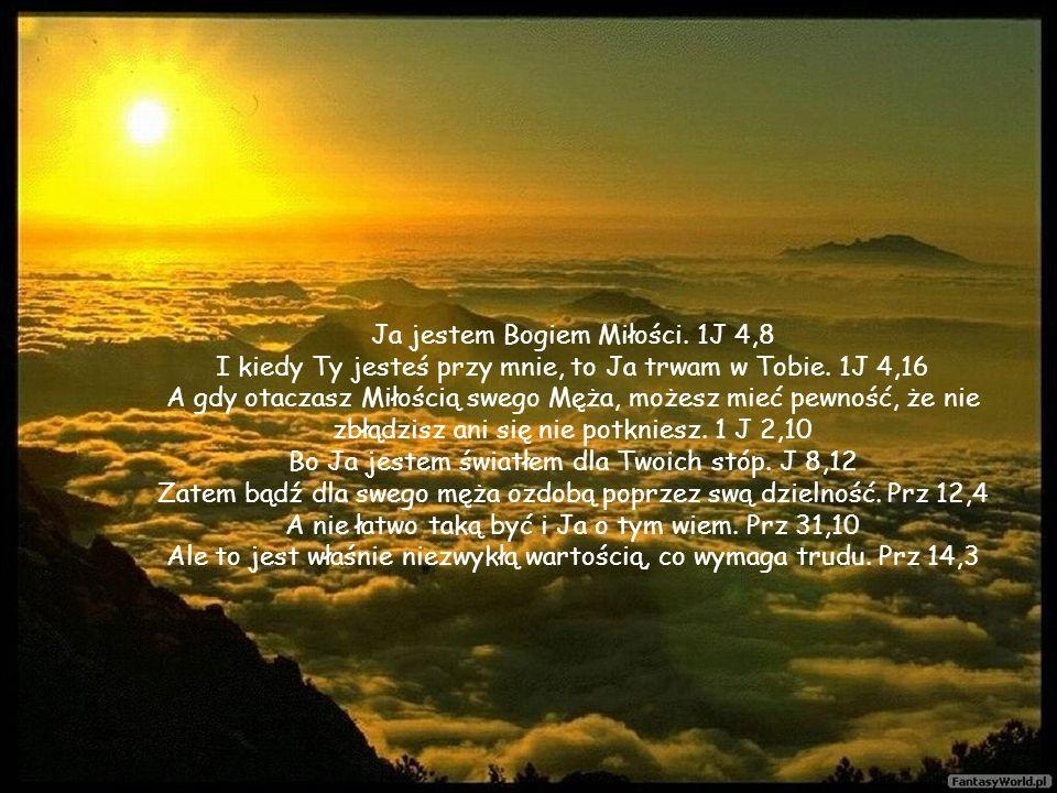 Ja jestem Bogiem Miłości.1J 4,8 I kiedy Ty jesteś przy mnie, to Ja trwam w Tobie.