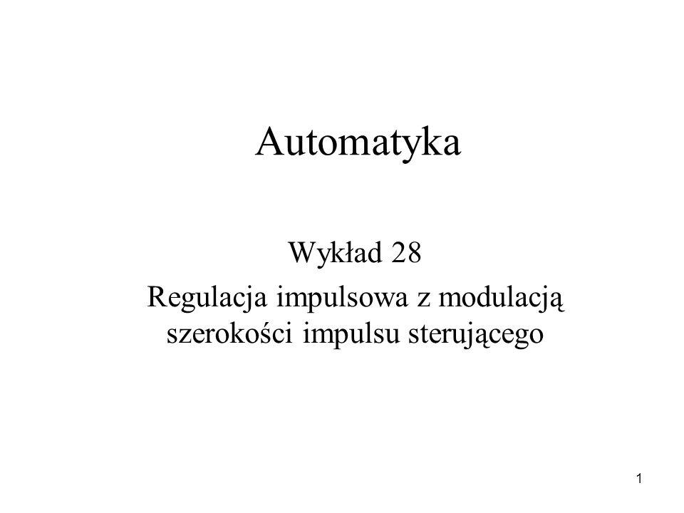 1 Automatyka Wykład 28 Regulacja impulsowa z modulacją szerokości impulsu sterującego