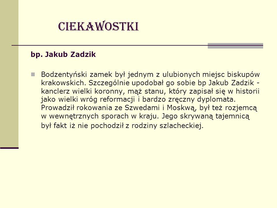 bp. Jakub Zadzik Bodzentyński zamek był jednym z ulubionych miejsc biskupów krakowskich. Szczególnie upodobał go sobie bp Jakub Zadzik - kanclerz wiel