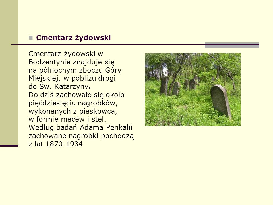 Cmentarz żydowski Cmentarz żydowski w Bodzentynie znajduje się na północnym zboczu Góry Miejskiej, w pobliżu drogi do Św. Katarzyny. Do dziś zachowało