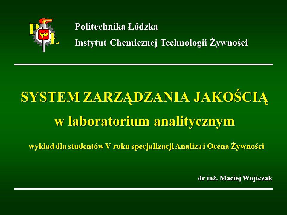SYSTEM ZARZĄDZANIA JAKOŚCIĄ w laboratorium analitycznym wykład dla studentów V roku specjalizacji Analiza i Ocena Żywności dr inż. Maciej Wojtczak Pol