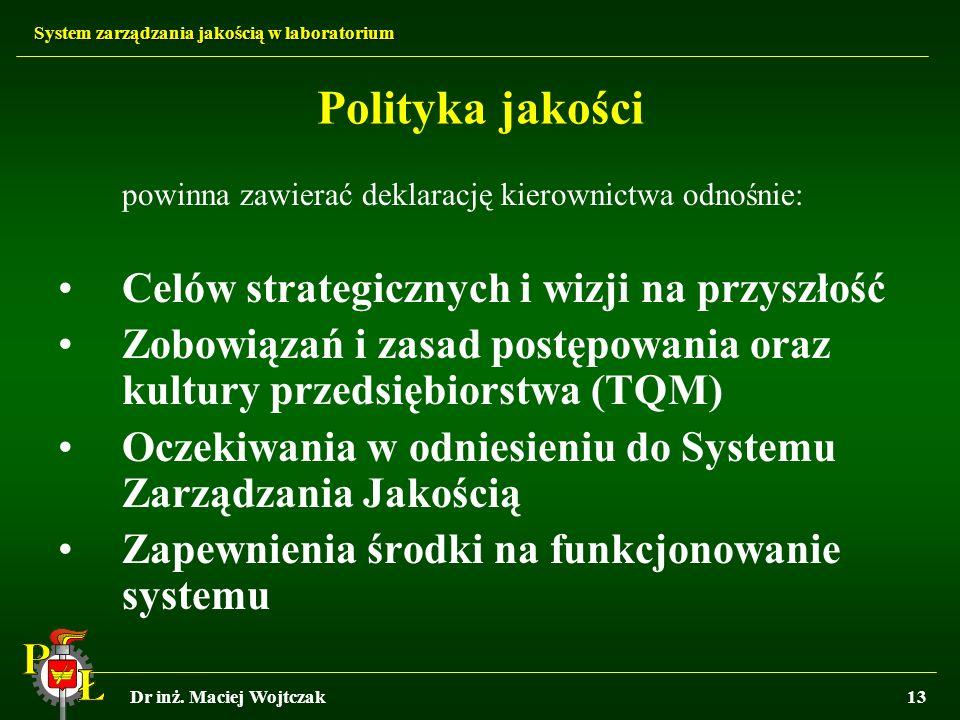 System zarządzania jakością w laboratorium Dr inż. Maciej Wojtczak13 Polityka jakości powinna zawierać deklarację kierownictwa odnośnie: Celów strateg