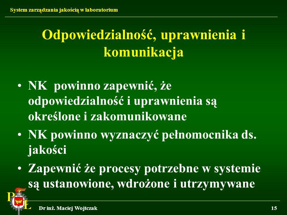System zarządzania jakością w laboratorium Dr inż. Maciej Wojtczak15 Odpowiedzialność, uprawnienia i komunikacja NK powinno zapewnić, że odpowiedzialn