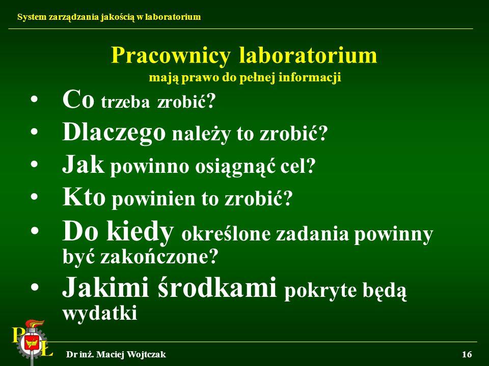 System zarządzania jakością w laboratorium Dr inż. Maciej Wojtczak16 Pracownicy laboratorium mają prawo do pełnej informacji Co trzeba zrobić ? Dlacze