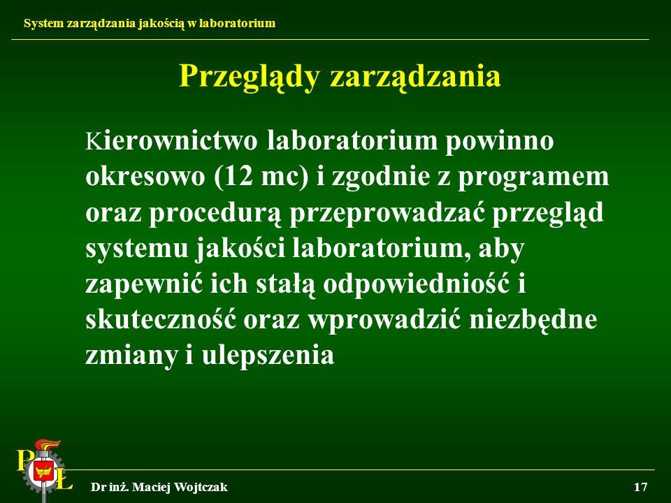 System zarządzania jakością w laboratorium Dr inż. Maciej Wojtczak17 Przeglądy zarządzania K ierownictwo laboratorium powinno okresowo (12 mc) i zgodn