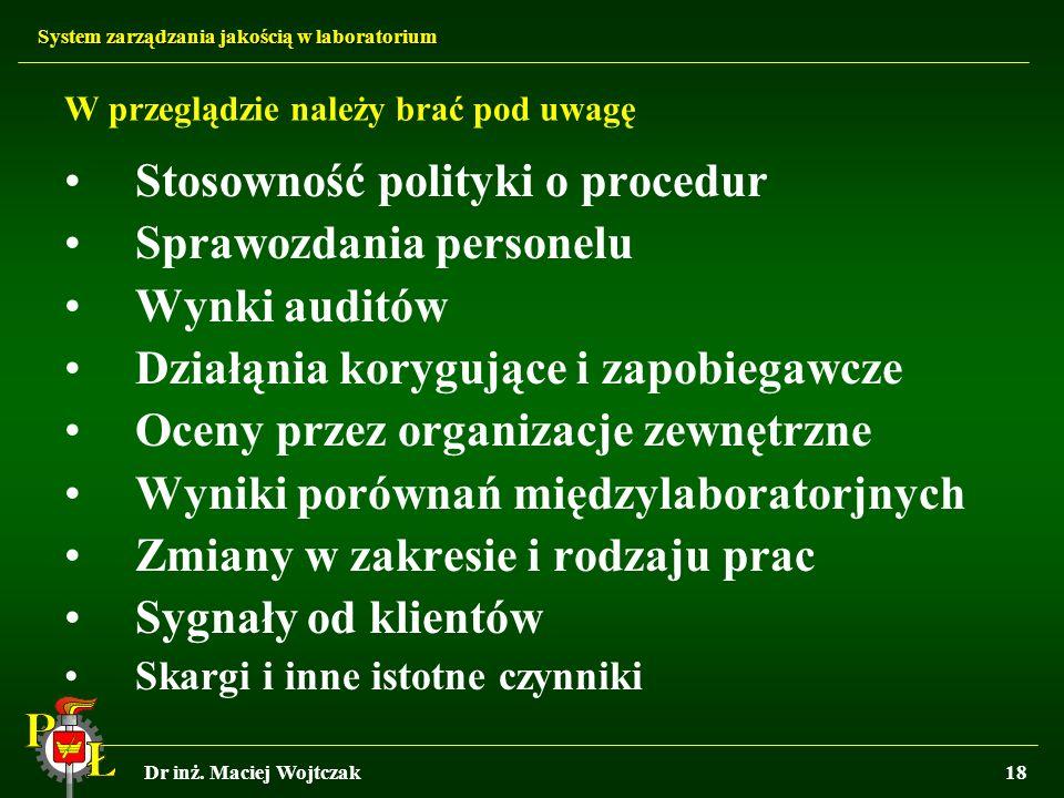 System zarządzania jakością w laboratorium Dr inż. Maciej Wojtczak18 W przeglądzie należy brać pod uwagę Stosowność polityki o procedur Sprawozdania p