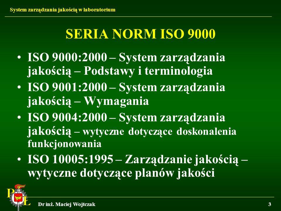 System zarządzania jakością w laboratorium Dr inż. Maciej Wojtczak3 SERIA NORM ISO 9000 ISO 9000:2000 – System zarządzania jakością – Podstawy i termi