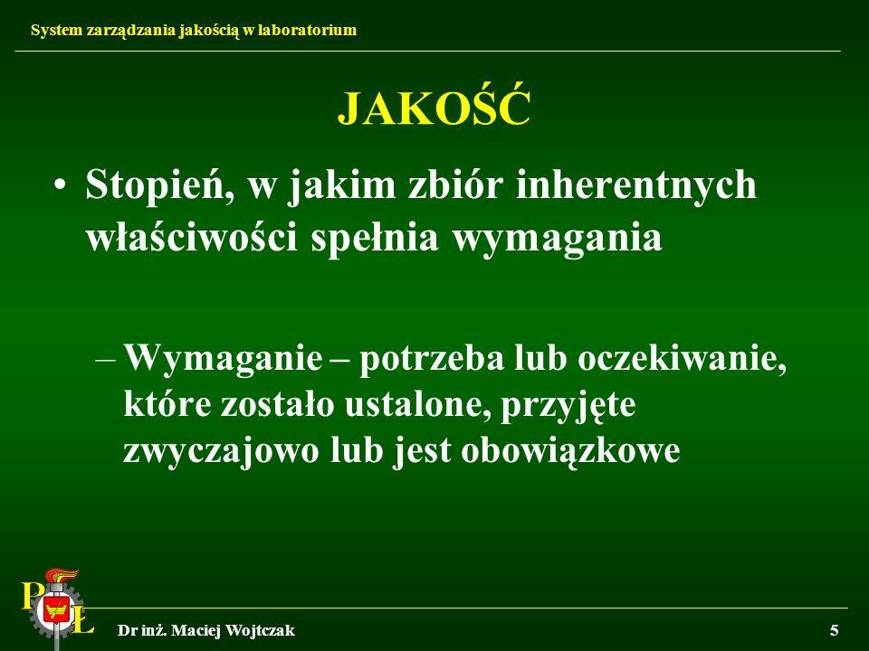 System zarządzania jakością w laboratorium Dr inż. Maciej Wojtczak5 JAKOŚĆ Stopień, w jakim zbiór inherentnych właściwości spełnia wymagania –Wymagani