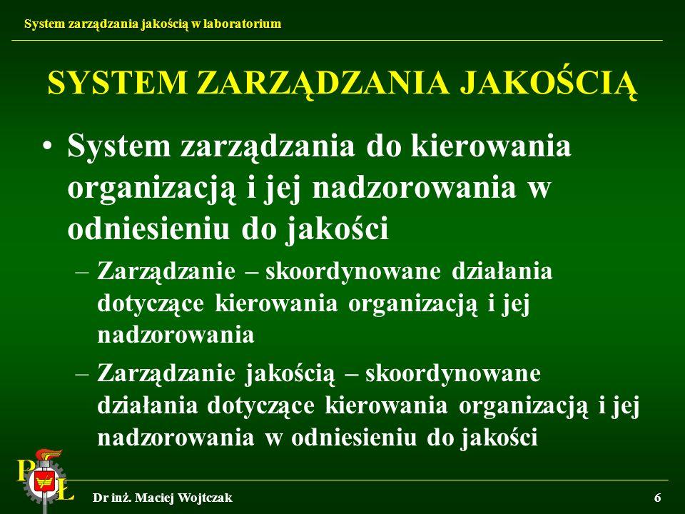 System zarządzania jakością w laboratorium Dr inż. Maciej Wojtczak6 SYSTEM ZARZĄDZANIA JAKOŚCIĄ System zarządzania do kierowania organizacją i jej nad