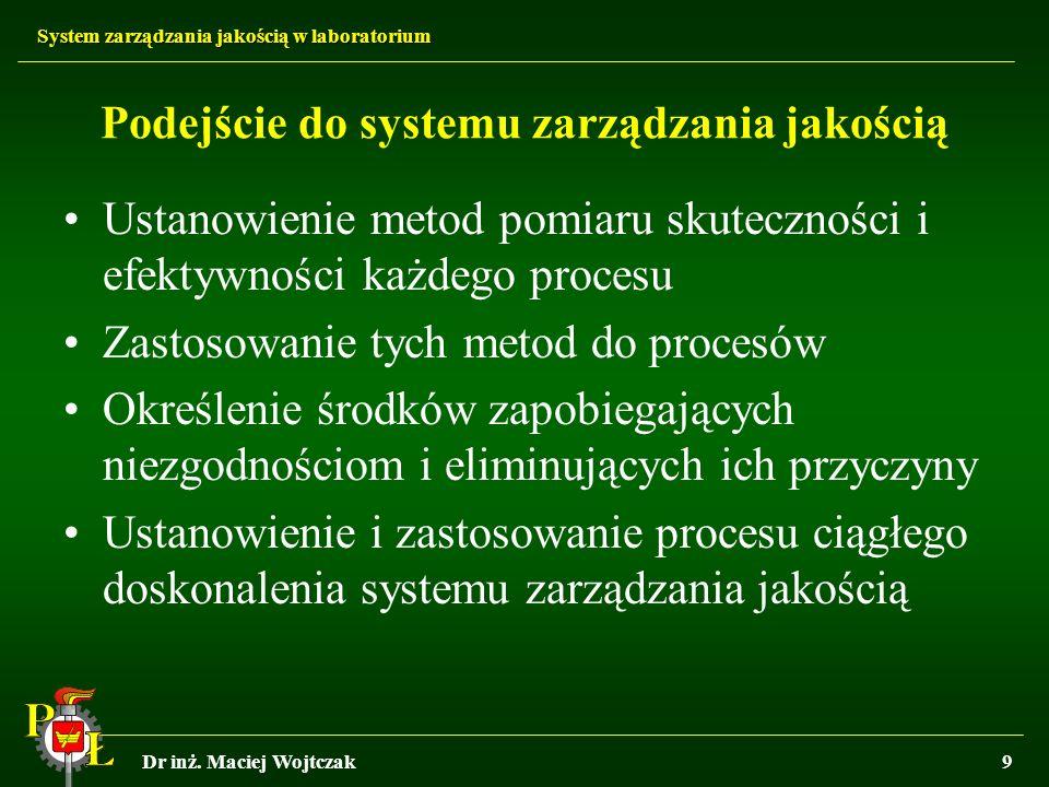 System zarządzania jakością w laboratorium Dr inż. Maciej Wojtczak9 Podejście do systemu zarządzania jakością Ustanowienie metod pomiaru skuteczności
