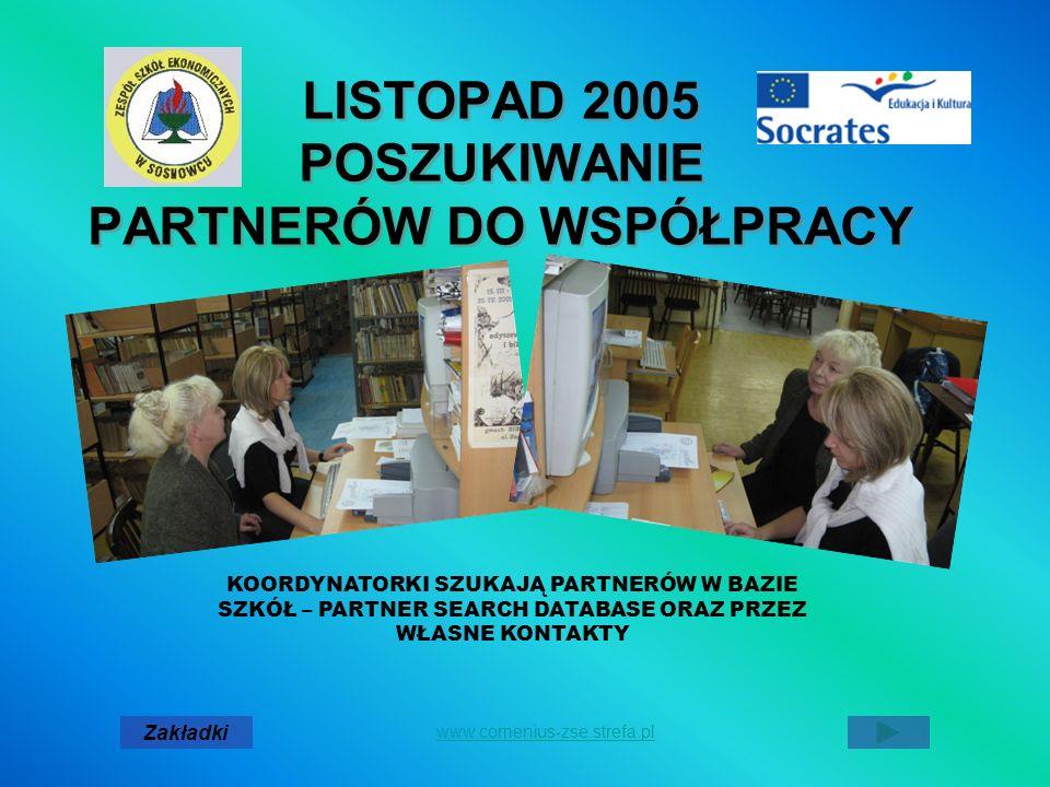 LISTOPAD 2005 POSZUKIWANIE PARTNERÓW DO WSPÓŁPRACY LISTOPAD 2005 POSZUKIWANIE PARTNERÓW DO WSPÓŁPRACY Zakładki www.comenius-zse.strefa.pl KOORDYNATORKI SZUKAJĄ PARTNERÓW W BAZIE SZKÓŁ – PARTNER SEARCH DATABASE ORAZ PRZEZ WŁASNE KONTAKTY
