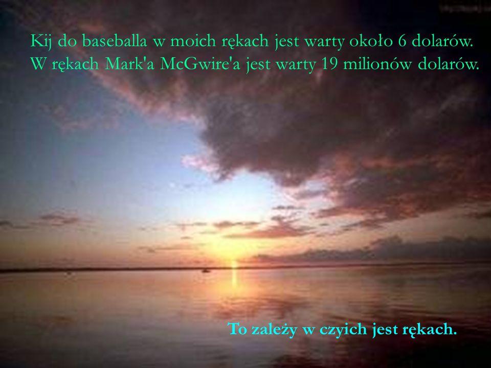 Kij do baseballa w moich rękach jest warty około 6 dolarów. W rękach Mark'a McGwire'a jest warty 19 milionów dolarów. To zależy w czyich jest rękach.