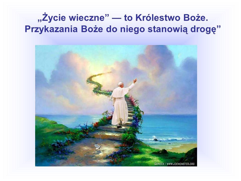 Życie wieczne to Królestwo Boże. Przykazania Boże do niego stanowią drogę
