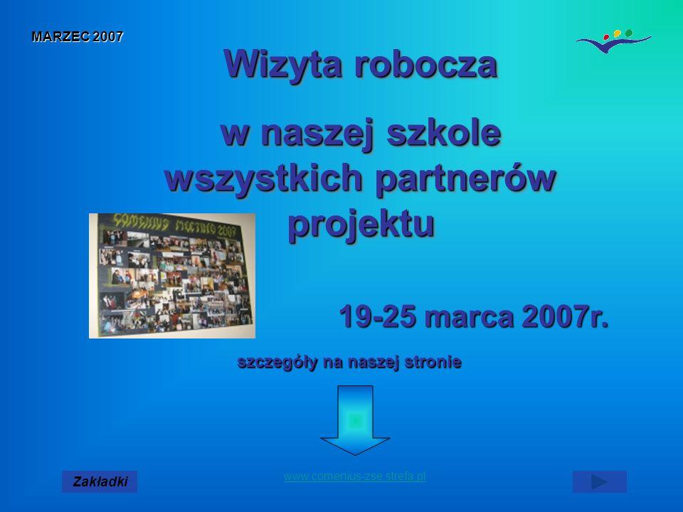 MARZEC 2007 Zakładki www.comenius-zse.strefa.pl Wizyta robocza w naszej szkole wszystkich partnerów projektu Wizyta robocza w naszej szkole wszystkich partnerów projektu szczegóły na naszej stronie 19-25 marca 2007r.