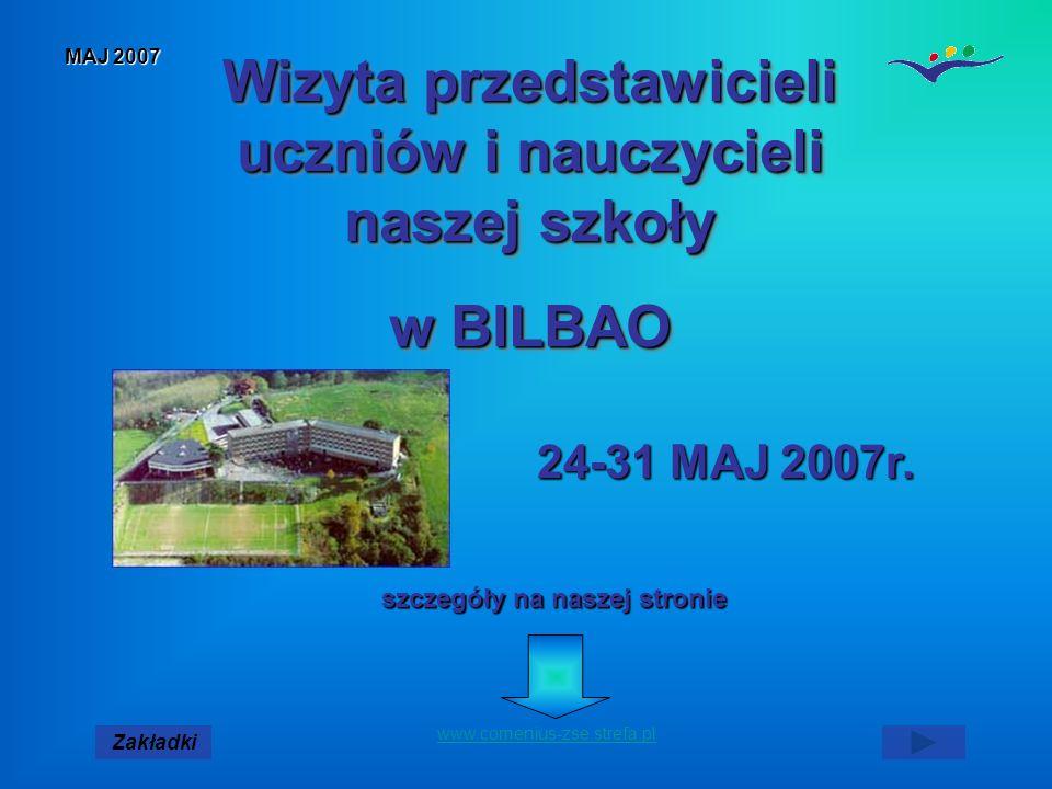 MAJ 2007 Zakładki www.comenius-zse.strefa.pl Wizyta przedstawicieli uczniów i nauczycieli naszej szkoły w BILBAO Wizyta przedstawicieli uczniów i nauczycieli naszej szkoły w BILBAO szczegóły na naszej stronie 24-31 MAJ 2007r.