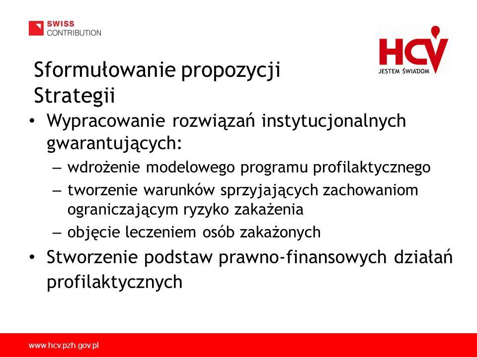 www.hcv.pzh.gov.pl Sformułowanie propozycji Strategii Wypracowanie rozwiązań instytucjonalnych gwarantujących: – wdrożenie modelowego programu profilaktycznego – tworzenie warunków sprzyjających zachowaniom ograniczającym ryzyko zakażenia – objęcie leczeniem osób zakażonych Stworzenie podstaw prawno-finansowych działań profilaktycznych