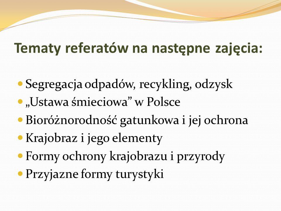 Tematy referatów na następne zajęcia: Segregacja odpadów, recykling, odzysk Ustawa śmieciowa w Polsce Bioróżnorodność gatunkowa i jej ochrona Krajobra