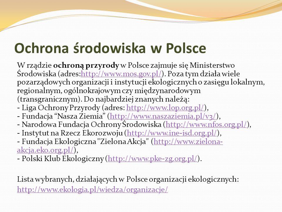 Ochrona środowiska w Polsce W rządzie ochroną przyrody w Polsce zajmuje się Ministerstwo Środowiska (adres:http://www.mos.gov.pl/). Poza tym działa wi
