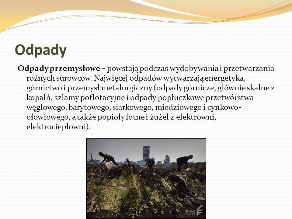 Odpady Odpady przemysłowe – powstają podczas wydobywania i przetwarzania różnych surowców. Najwięcej odpadów wytwarzają energetyka, górnictwo i przemy