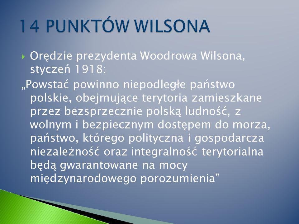 Orędzie prezydenta Woodrowa Wilsona, styczeń 1918: Powstać powinno niepodległe państwo polskie, obejmujące terytoria zamieszkane przez bezsprzecznie polską ludność, z wolnym i bezpiecznym dostępem do morza, państwo, którego polityczna i gospodarcza niezależność oraz integralność terytorialna będą gwarantowane na mocy międzynarodowego porozumienia