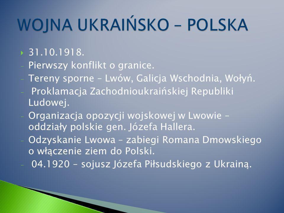 31.10.1918.- Pierwszy konflikt o granice. - Tereny sporne – Lwów, Galicja Wschodnia, Wołyń.