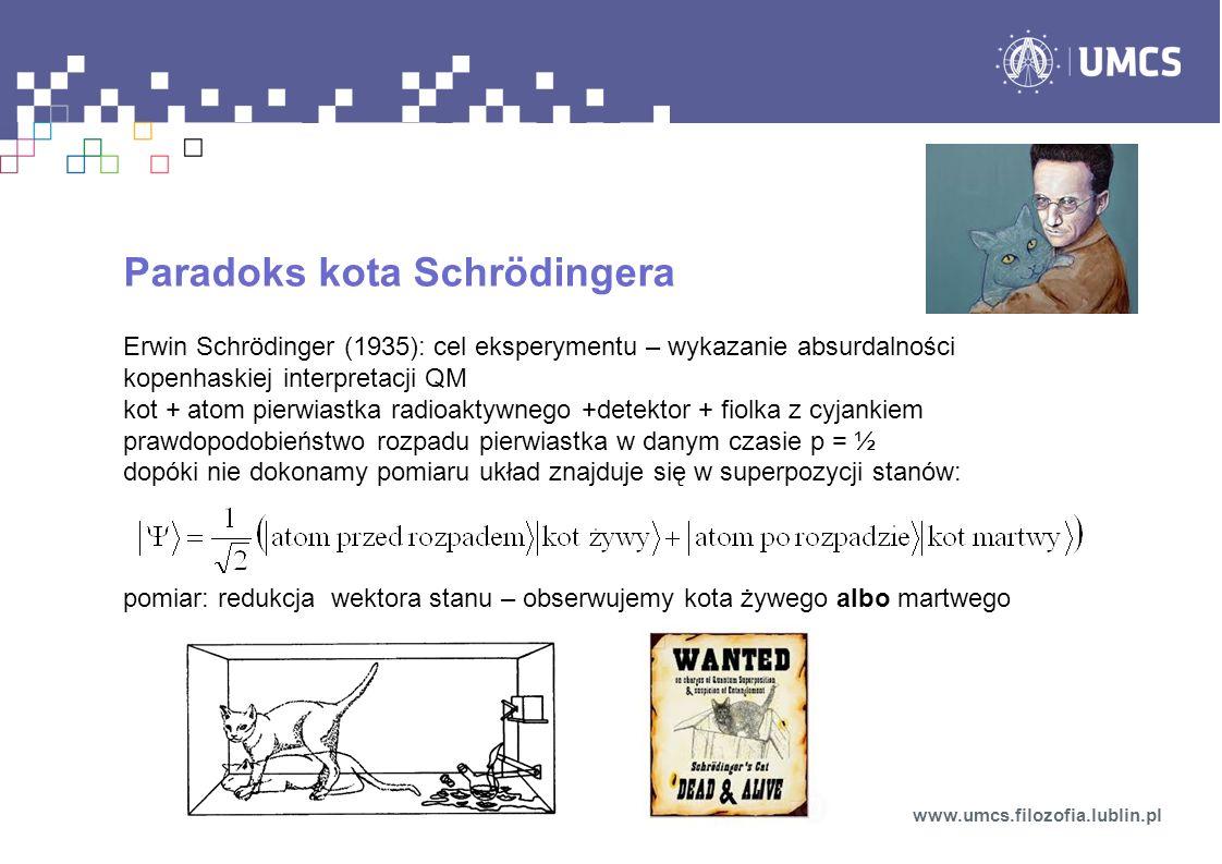 Paradoks kota Schrödingera Erwin Schrödinger (1935): cel eksperymentu – wykazanie absurdalności kopenhaskiej interpretacji QM kot + atom pierwiastka radioaktywnego +detektor + fiolka z cyjankiem prawdopodobieństwo rozpadu pierwiastka w danym czasie p = ½ dopóki nie dokonamy pomiaru układ znajduje się w superpozycji stanów: pomiar: redukcja wektora stanu – obserwujemy kota żywego albo martwego www.umcs.filozofia.lublin.pl