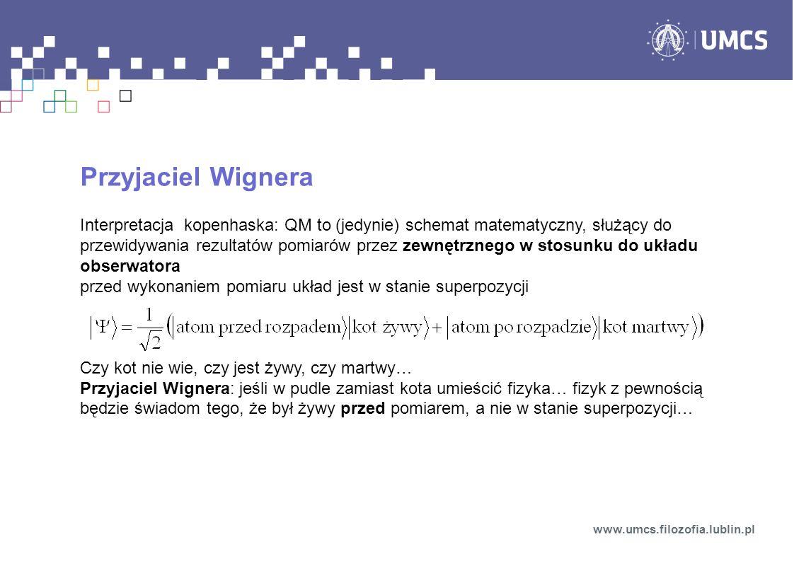 Przyjaciel Wignera Interpretacja kopenhaska: QM to (jedynie) schemat matematyczny, służący do przewidywania rezultatów pomiarów przez zewnętrznego w stosunku do układu obserwatora przed wykonaniem pomiaru układ jest w stanie superpozycji Czy kot nie wie, czy jest żywy, czy martwy… Przyjaciel Wignera: jeśli w pudle zamiast kota umieścić fizyka… fizyk z pewnością będzie świadom tego, że był żywy przed pomiarem, a nie w stanie superpozycji… www.umcs.filozofia.lublin.pl